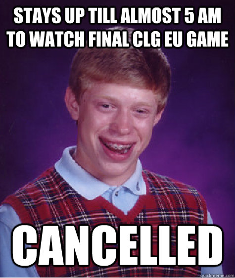 Stays up till almost 5 am to watch final CLG EU game cancelled - Stays up till almost 5 am to watch final CLG EU game cancelled  Bad Luck Brian