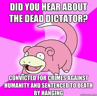 Did you hear about the dead dictator?  Convicted for crimes against humanity and sentenced to death by hanging - Did you hear about the dead dictator?  Convicted for crimes against humanity and sentenced to death by hanging  Slowpoke