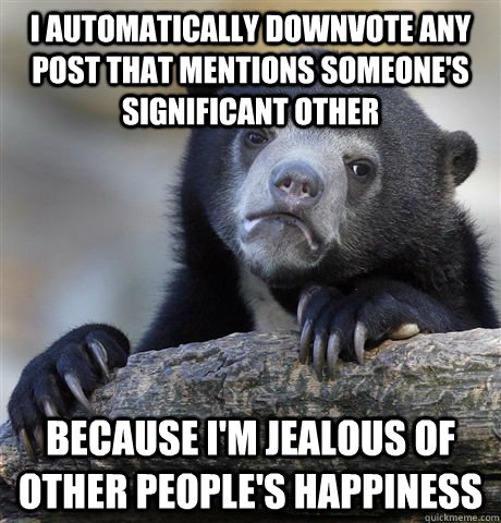 I automatically downvote any post that mentions someone's significant other because I'm jealous of other people's happiness - I automatically downvote any post that mentions someone's significant other because I'm jealous of other people's happiness  Confession Bear