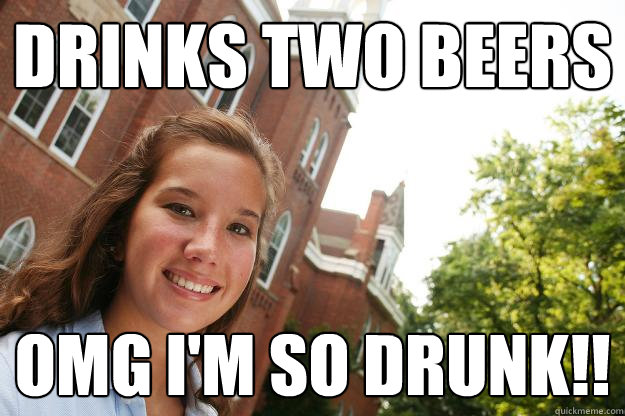 drinks two beers omg i'm so drunk!!
