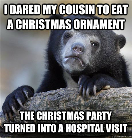 i dared my cousin to eat a christmas ornament the christmas party turned into a hospital visit - i dared my cousin to eat a christmas ornament the christmas party turned into a hospital visit  Confession Bear