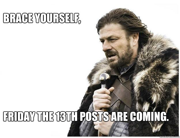 Brace yourself,        Friday the 13th posts are coming. - Brace yourself,        Friday the 13th posts are coming.  Imminent Ned