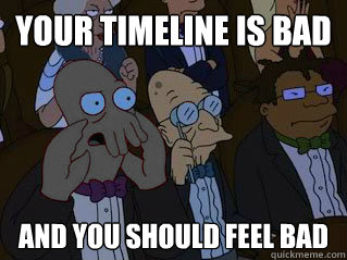 YOUR TIMELINE IS BAD AND YOU SHOULD FEEL BAD - YOUR TIMELINE IS BAD AND YOU SHOULD FEEL BAD  Bizarro Zoidberg