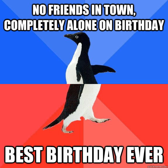 No friends in town, completely alone on birthday best birthday ever - No friends in town, completely alone on birthday best birthday ever  Socially Awkward Awesome Penguin