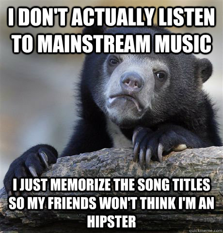 I don't actually listen to mainstream music I just memorize the song titles so my friends won't think i'm an hipster - I don't actually listen to mainstream music I just memorize the song titles so my friends won't think i'm an hipster  Confession Bear