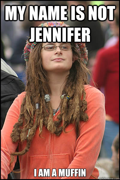 My name is not Jennifer I am a muffin - My name is not Jennifer I am a muffin  College Liberal
