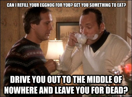 Can I refill your eggnog for you? Get you something to eat? Drive you out to the middle of nowhere and leave you for dead?   Christmas Vacation
