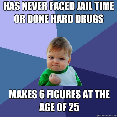 Has never faced jail time or done hard drugs makes 6 figures at the age of 25 - Has never faced jail time or done hard drugs makes 6 figures at the age of 25  Success Baby