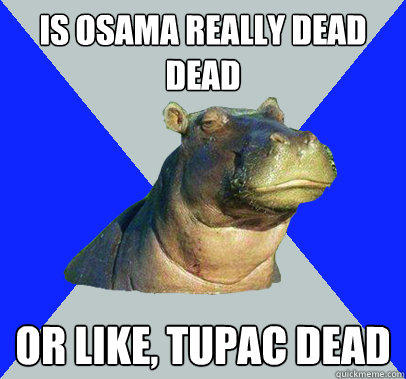 Is osama really dead dead or like, tupac dead  Skeptical Hippo