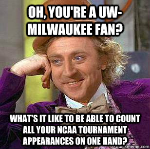 Oh, you're a UW-Milwaukee fan? What's it like to be able to count all your ncaa tournament appearances on one hand? - Oh, you're a UW-Milwaukee fan? What's it like to be able to count all your ncaa tournament appearances on one hand?  Marquette Basketball