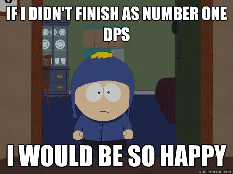 If i didn't finish as number one DPS i would be so happy - If i didn't finish as number one DPS i would be so happy  southpark craig