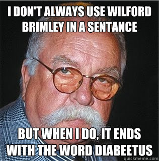 I don't always use Wilford Brimley in a sentance  But when I do, it ends with the word Diabeetus