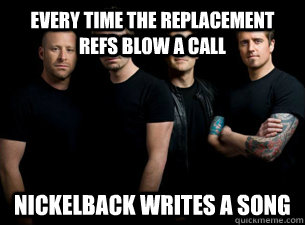 Every time the replacement refs blow a call Nickelback writes a song - Every time the replacement refs blow a call Nickelback writes a song  Nickelback