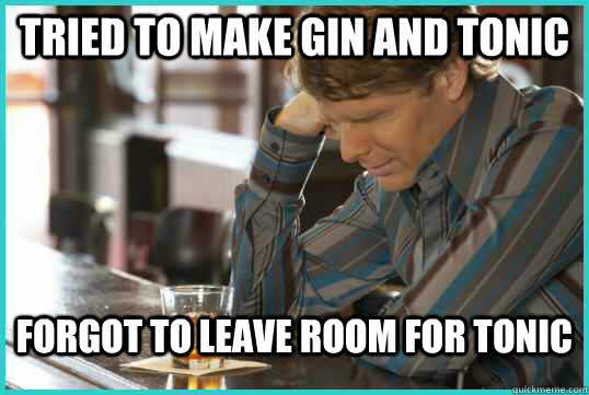 Tried to make Gin and Tonic forgot to leave room for tonic - Tried to make Gin and Tonic forgot to leave room for tonic  Drunk World Problems