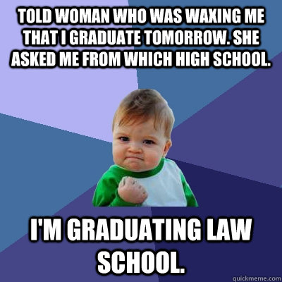 Told woman who was waxing me that I graduate tomorrow. She asked me from which high school. I'm graduating law school. - Told woman who was waxing me that I graduate tomorrow. She asked me from which high school. I'm graduating law school.  Success Kid