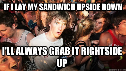 If I lay My sandwich upside down I'll always grab it rightside up - If I lay My sandwich upside down I'll always grab it rightside up  Sudden Clarity Clarence