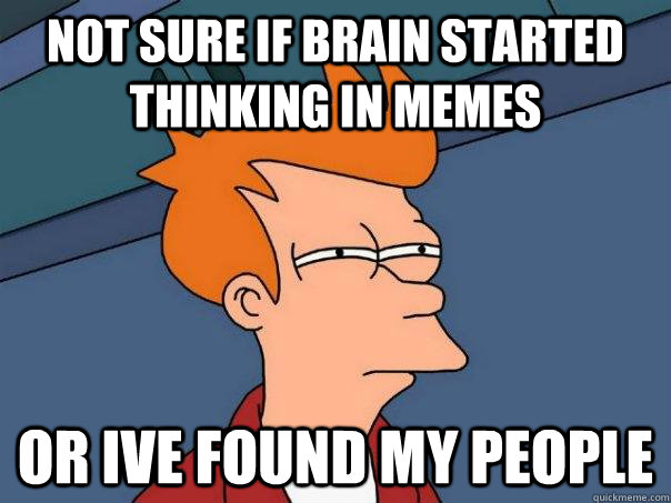 Not sure if brain started thinking in memes Or ive found my people - Not sure if brain started thinking in memes Or ive found my people  Futurama Fry