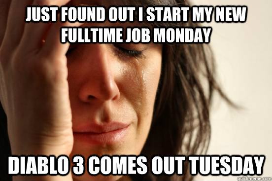 Just found out I start my new fulltime job monday diablo 3 comes out tuesday - Just found out I start my new fulltime job monday diablo 3 comes out tuesday  First World Problems