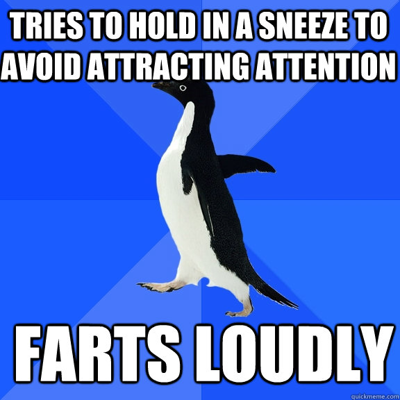 Tries to hold in a sneeze to avoid attracting attention farts loudly - Tries to hold in a sneeze to avoid attracting attention farts loudly  Socially Awkward Penguin
