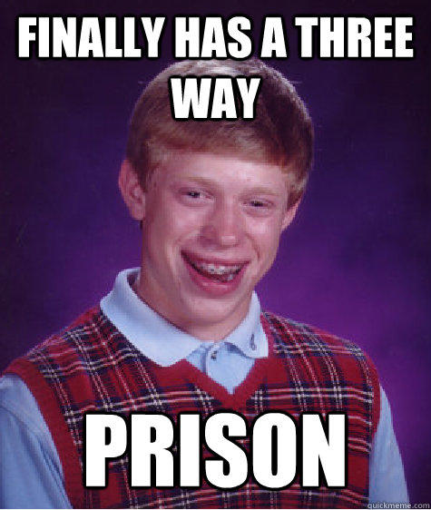 finally has a three way prison - finally has a three way prison  Bad Luck Brian