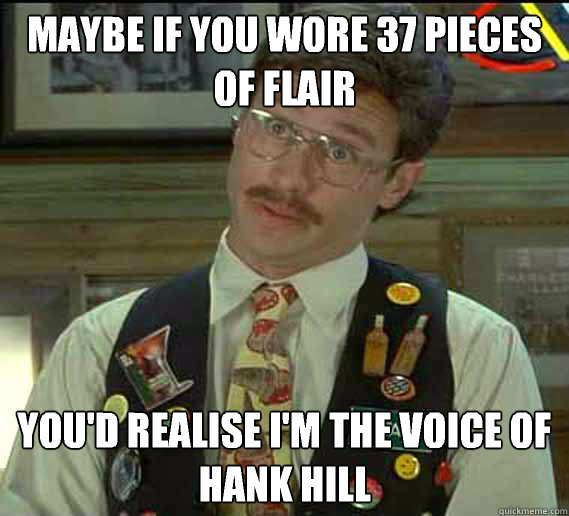 maybe if you wore 37 pieces of flair you'd realise I'm the voice of Hank Hill