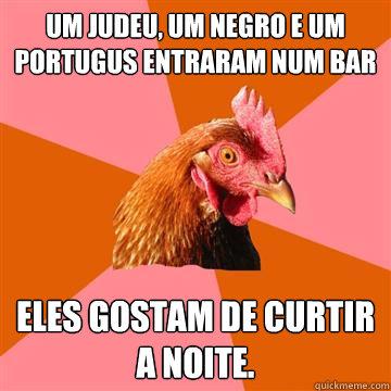 Um judeu, um negro e um português entraram num bar Eles gostam de curtir a noite.  Anti-Joke Chicken