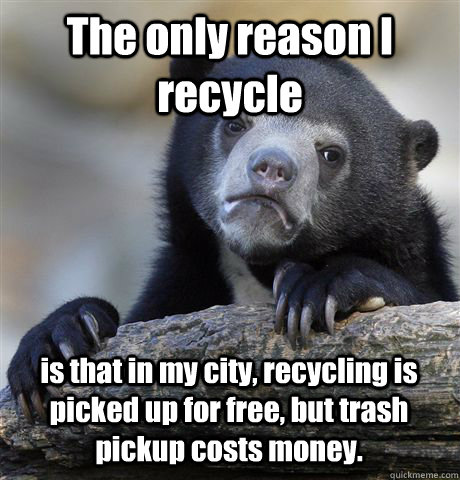 The only reason I recycle is that in my city, recycling is picked up for free, but trash pickup costs money. - The only reason I recycle is that in my city, recycling is picked up for free, but trash pickup costs money.  Confession Bear