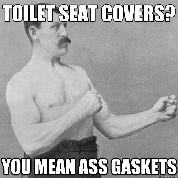 Toilet seat covers? You mean ass gaskets - Toilet seat covers? You mean ass gaskets  overly manly man