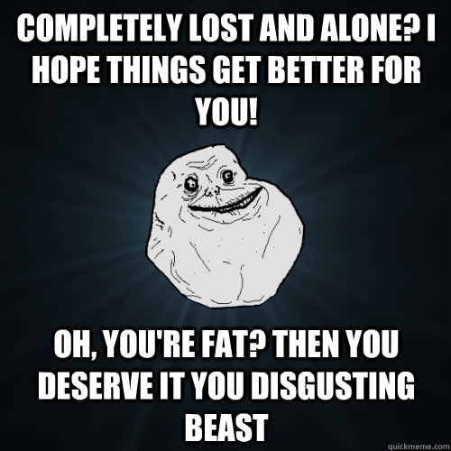 Completely lost and alone? I hope things get better for you! Oh, you're fat? Then you deserve it you disgusting beast - Completely lost and alone? I hope things get better for you! Oh, you're fat? Then you deserve it you disgusting beast  Forever Alone