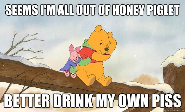 388e9bc1a8f1adc68e2bee8aaef087c51fe475521ab49732a53ef192546ab3f4 fuck bitches get honey winnie the pooh bear grylls quickmeme,Pooh And Piglet Meme
