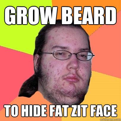 GROW BEARD TO HIDE FAT ZIT FACE - GROW BEARD TO HIDE FAT ZIT FACE  Butthurt Dweller