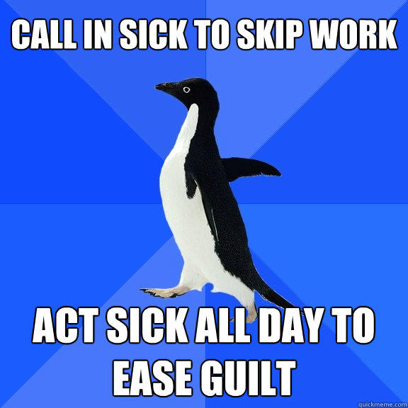 call in sick to skip work Act sick all day to ease guilt - call in sick to skip work Act sick all day to ease guilt  Socially Awkward Penguin