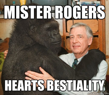 Mister rogers hearts bestiality - Mister rogers hearts bestiality  Mister Rogers loves animals