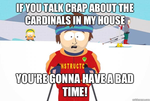 If you talk crap about the Cardinals in my house You're gonna have a bad time! - If you talk crap about the Cardinals in my house You're gonna have a bad time!  Super Cool Ski Instructor