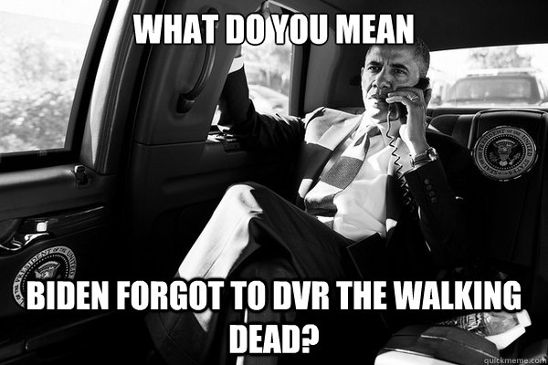 What do you mean Biden forgot to dvr the walking dead? - What do you mean Biden forgot to dvr the walking dead?  Misc
