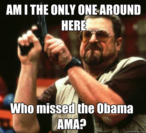 AM I THE ONLY ONE AROUND HERE Who missed the Obama AMA? - AM I THE ONLY ONE AROUND HERE Who missed the Obama AMA?  Misc