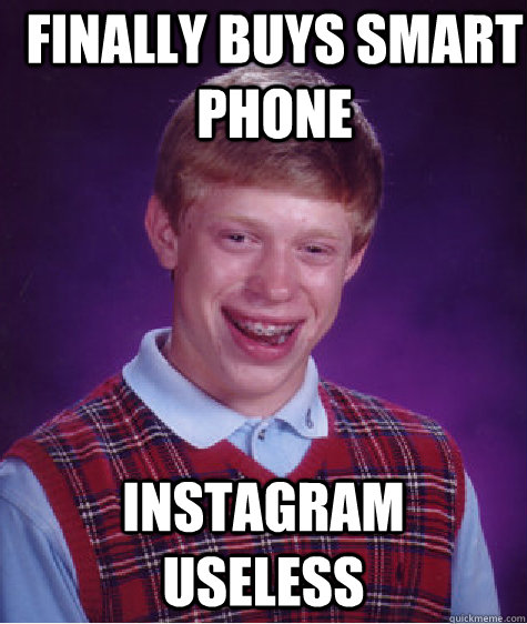 Finally Buys Smart phone Instagram  useless - Finally Buys Smart phone Instagram  useless  Bad Luck Brian