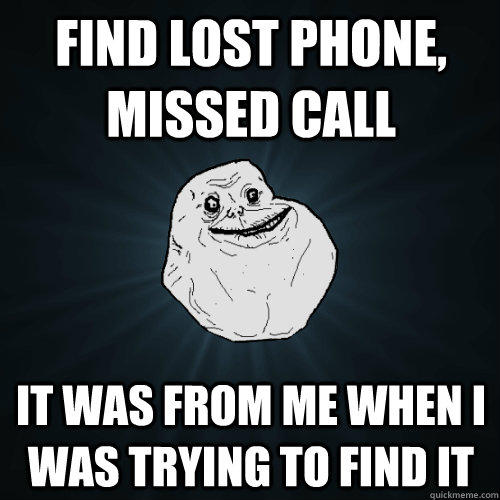 Find lost phone, missed call It was from me when i was trying to find it - Find lost phone, missed call It was from me when i was trying to find it  Forever Alone