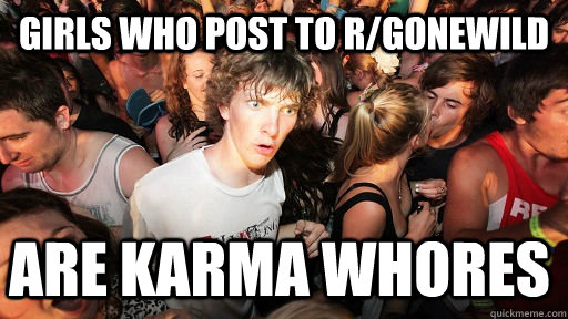 girls who post to r/gonewild are karma whores - girls who post to r/gonewild are karma whores  Sudden Clarity Clarence