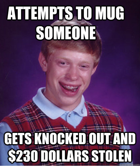 attempts to mug someone Gets knocked out and $230 dollars stolen - attempts to mug someone Gets knocked out and $230 dollars stolen  Bad Luck Brian