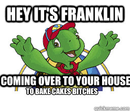 Hey it's Franklin Coming over to your house To bake cakes bitches    Hey Its Franklin