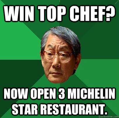 win top chef now open 3 michelin star restaurant high expectations asian father quickmeme. Black Bedroom Furniture Sets. Home Design Ideas