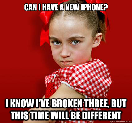 Can i have a new iphone? I know I've broken three, but this time will be different - Can i have a new iphone? I know I've broken three, but this time will be different  Spoiled Little Sister