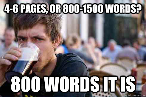 4-6 Pages, or 800-1500 words? 800 words it is - 4-6 Pages, or 800-1500 words? 800 words it is  Lazy College Senior
