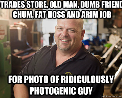 trades store, old man, dumb friend chum, fat hoss and arim job for photo of ridiculously photogenic guy  Pawn Stars