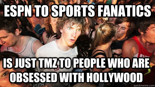 ESPN to sports fanatics is just tmz to people who are obsessed with hollywood - ESPN to sports fanatics is just tmz to people who are obsessed with hollywood  Sudden Clarity Clarence