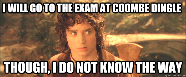 I will go to the exam at Coombe Dingle Though, I do not know the way - I will go to the exam at Coombe Dingle Though, I do not know the way  Friendly Frodo