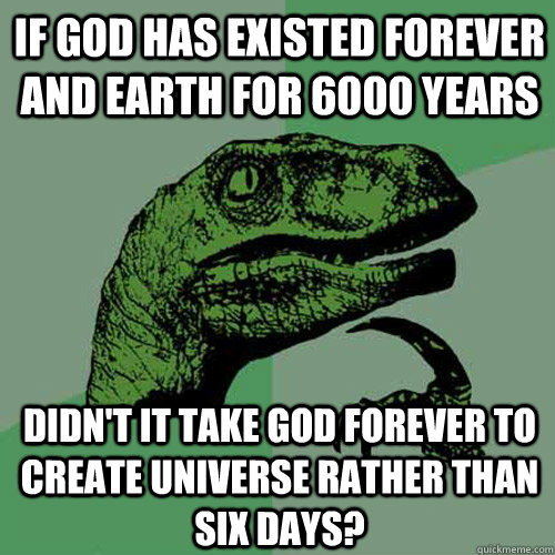 if god has existed forever and earth for 6000 years didn't it take god forever to create universe rather than six days?  Philosoraptor
