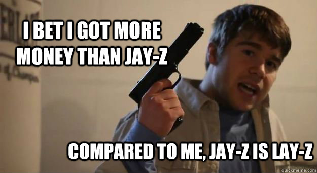 I bet I got more money than Jay-Z Compared to me, Jay-Z is Lay-Z