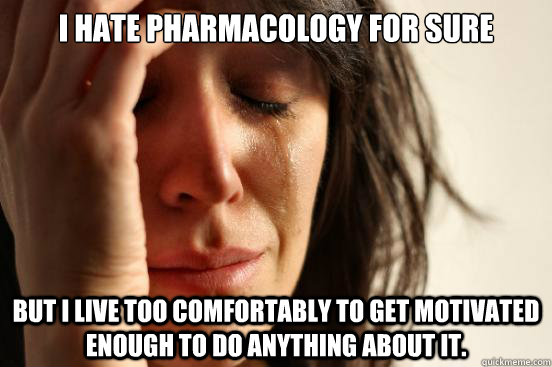 I Hate Pharmacology For Sure But I Live Too Comfortably To Get
